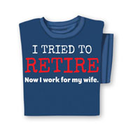 I Tried To Retire Now I Work For My Wife T-Shirt - 48381